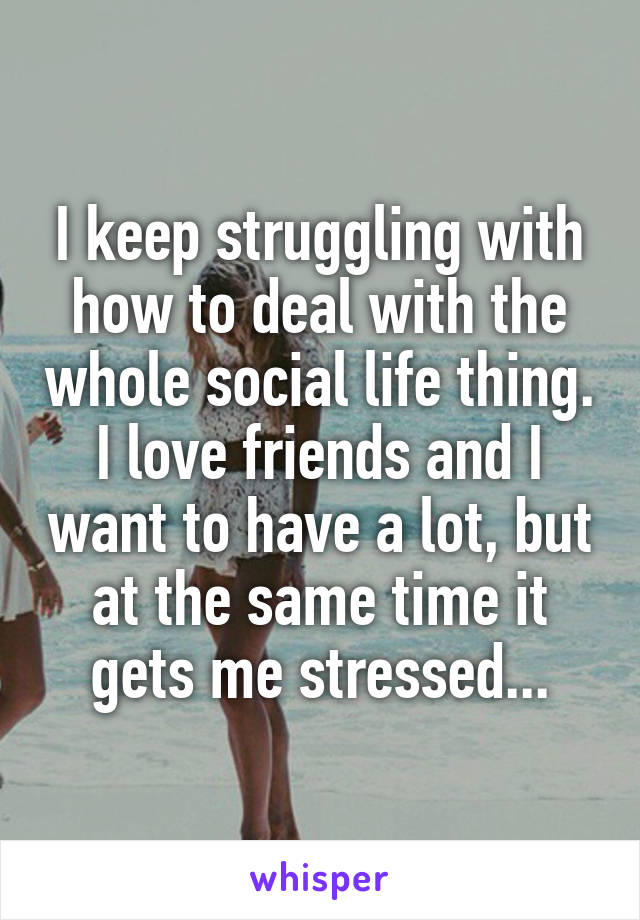 I keep struggling with how to deal with the whole social life thing. I love friends and I want to have a lot, but at the same time it gets me stressed...