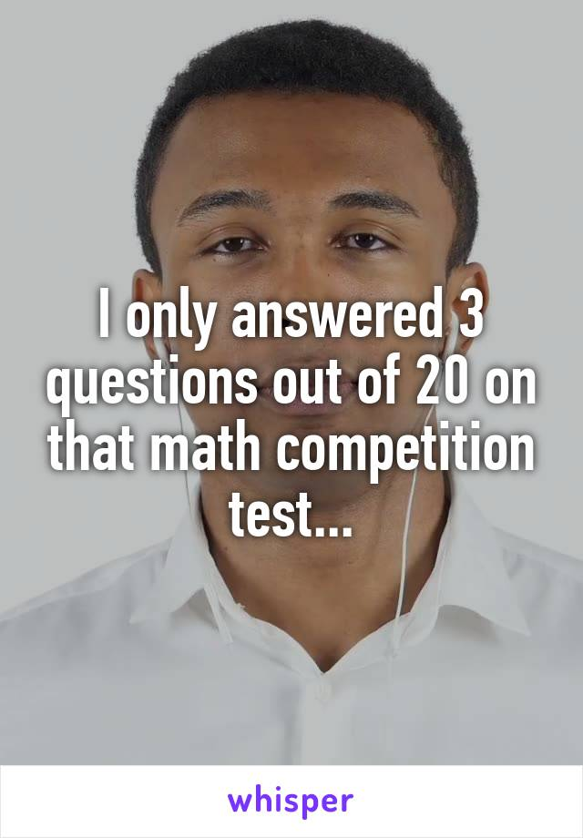I only answered 3 questions out of 20 on that math competition test...