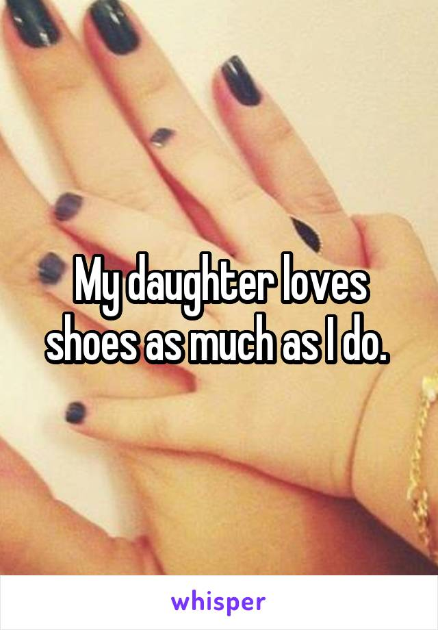 My daughter loves shoes as much as I do.