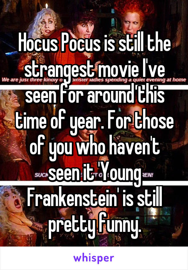 Hocus Pocus is still the strangest movie I've seen for around this time of year. For those of you who haven't seen it 'Young Frankenstein' is still pretty funny.