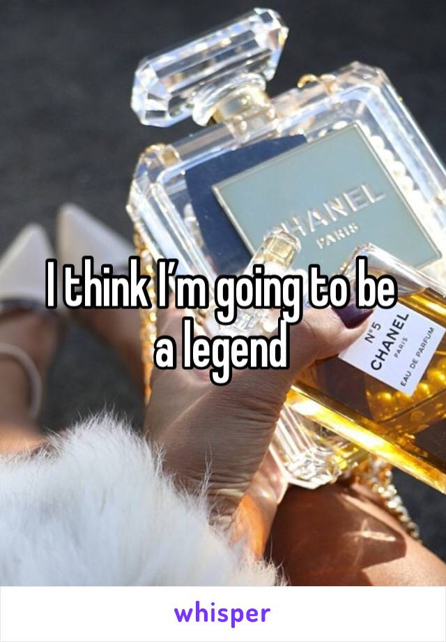I think I'm going to be a legend