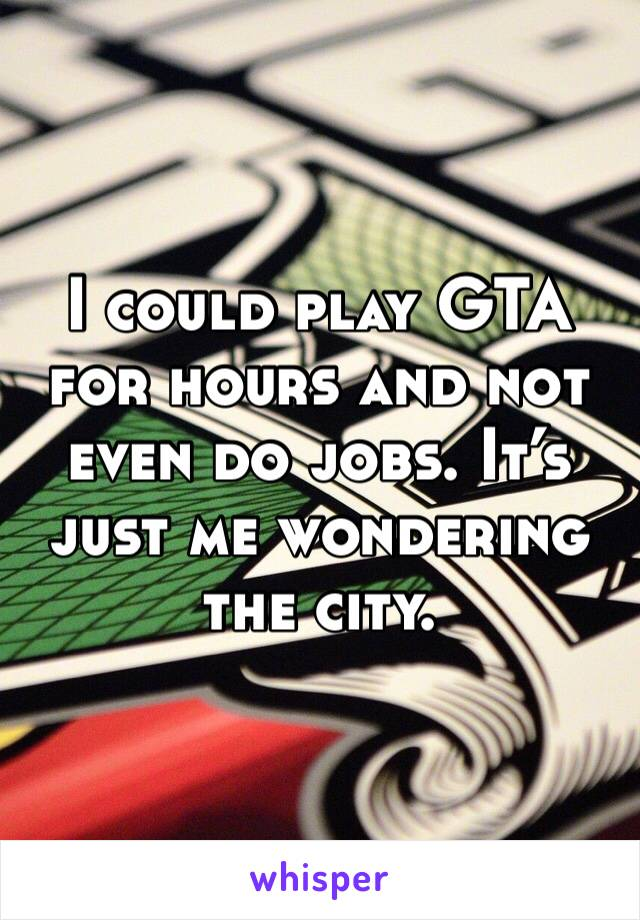 I could play GTA for hours and not even do jobs. It's just me wondering the city.