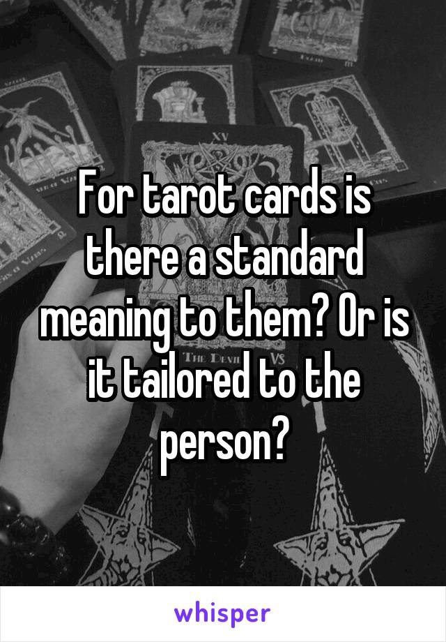 For tarot cards is there a standard meaning to them? Or is it tailored to the person?