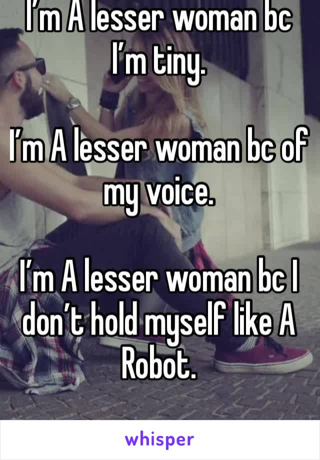 I'm A lesser woman bc I'm tiny.   I'm A lesser woman bc of my voice.  I'm A lesser woman bc I don't hold myself like A Robot.