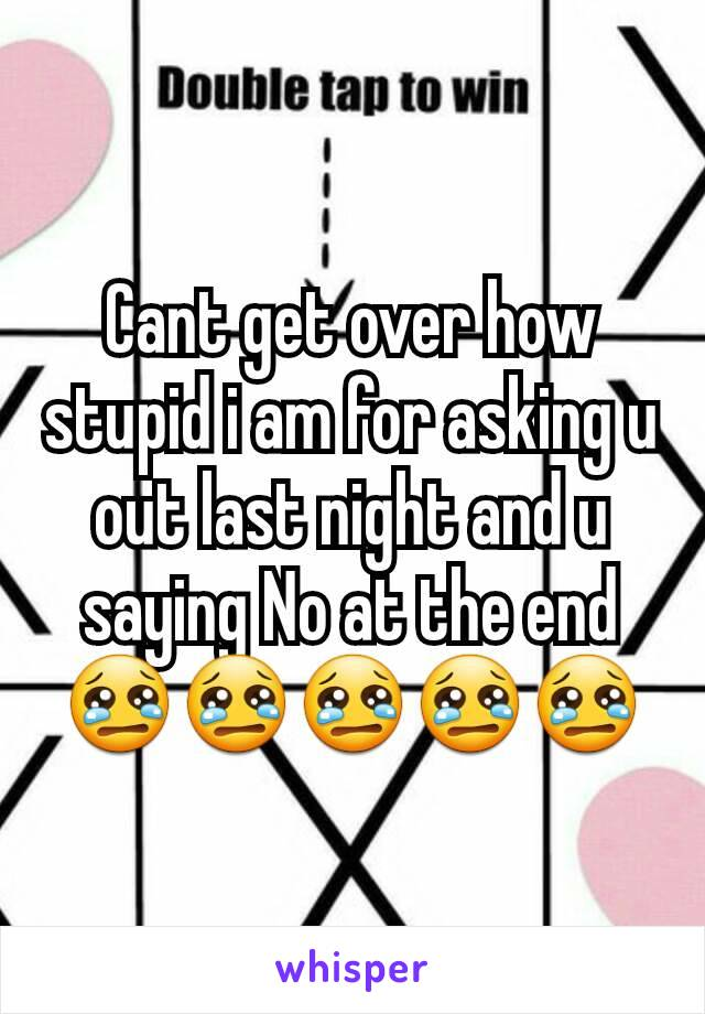 Cant get over how stupid i am for asking u out last night and u saying No at the end 😢😢😢😢😢