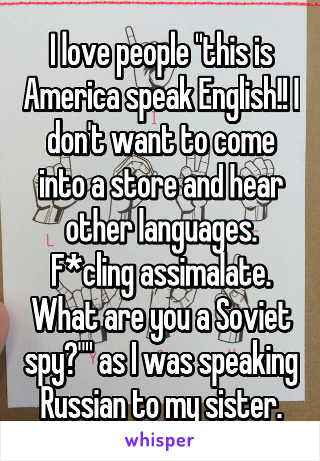 "I love people ""this is America speak English!! I don't want to come into a store and hear other languages. F*cling assimalate. What are you a Soviet spy?"""" as I was speaking Russian to my sister."