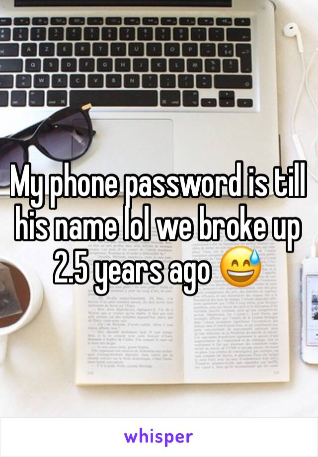 My phone password is till his name lol we broke up 2.5 years ago 😅