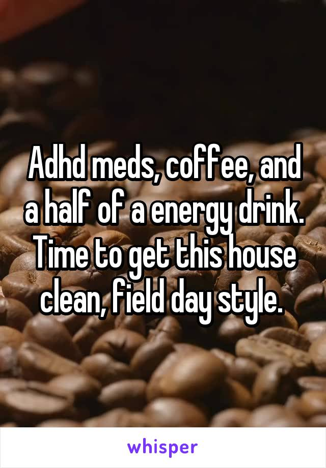 Adhd meds, coffee, and a half of a energy drink. Time to get this house clean, field day style.