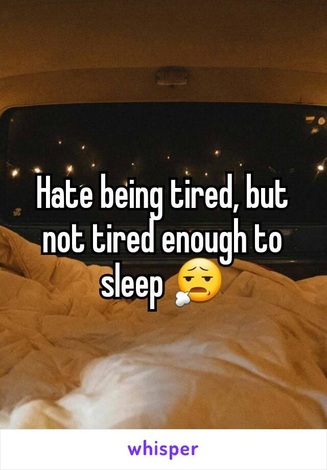 Hate being tired, but not tired enough to sleep 😧