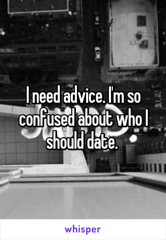 I need advice. I'm so confused about who I should date.