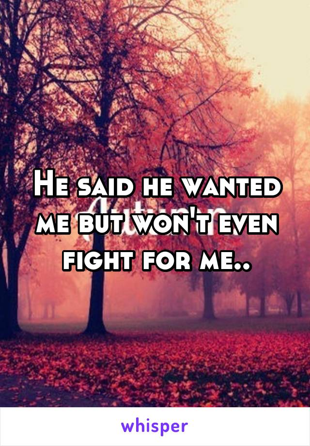 He said he wanted me but won't even fight for me..