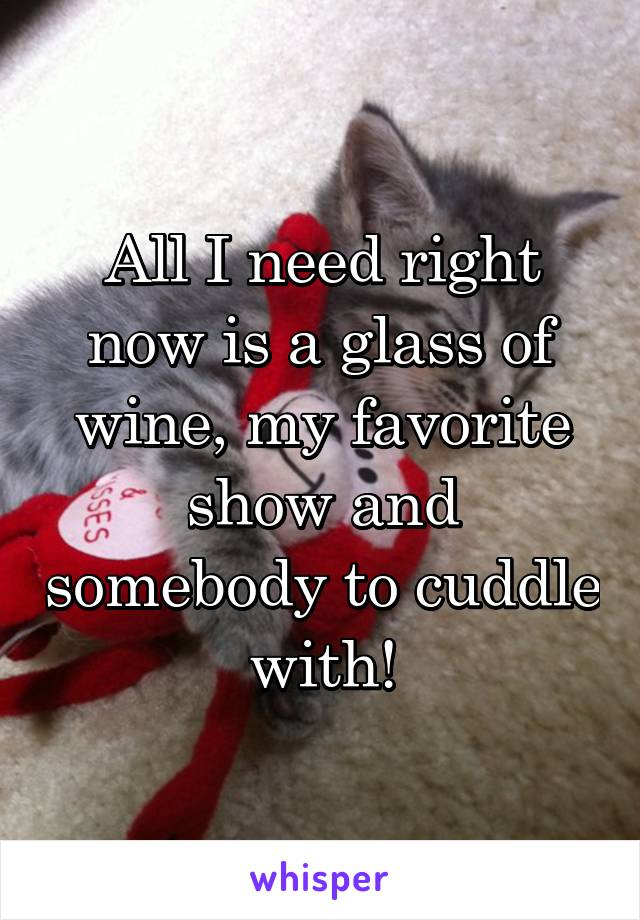 All I need right now is a glass of wine, my favorite show and somebody to cuddle with!