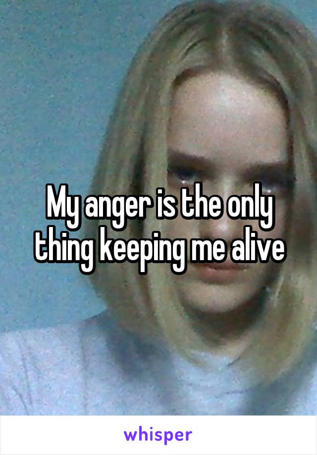 My anger is the only thing keeping me alive