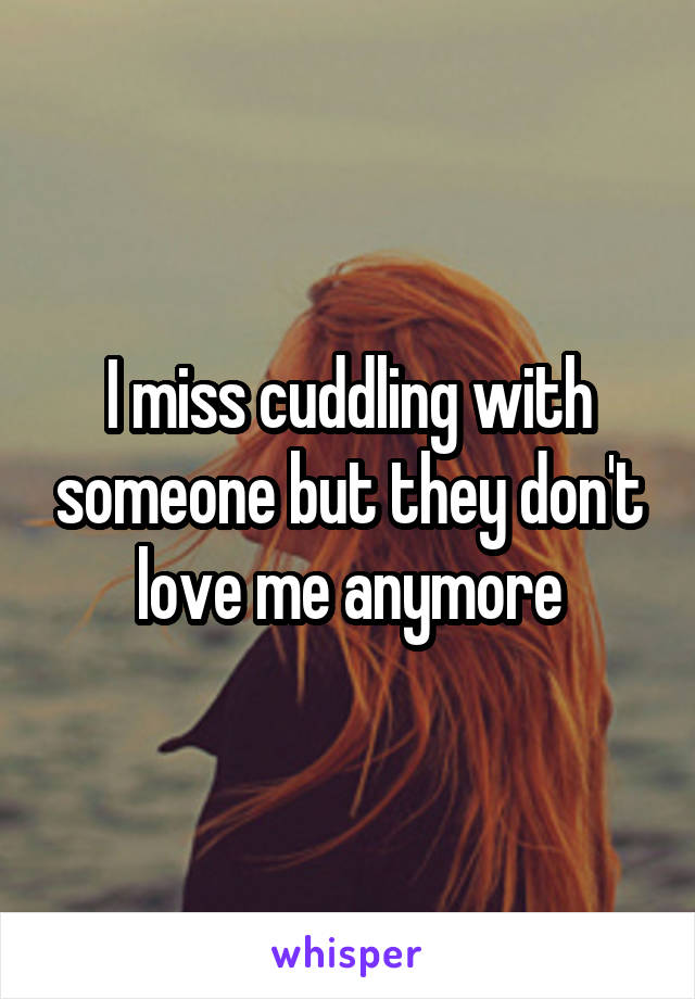 I miss cuddling with someone but they don't love me anymore