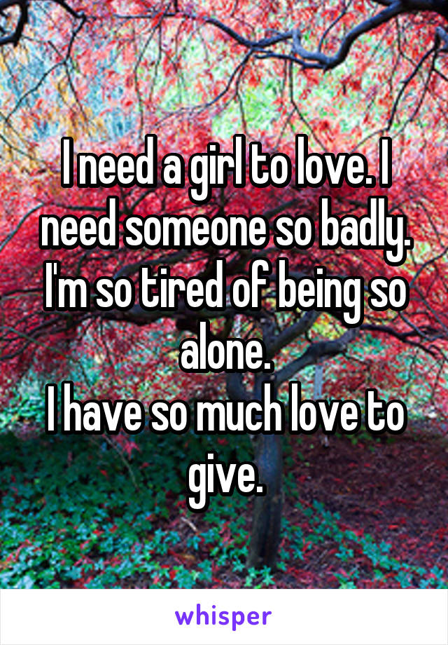 I need a girl to love. I need someone so badly. I'm so tired of being so alone. I have so much love to give.
