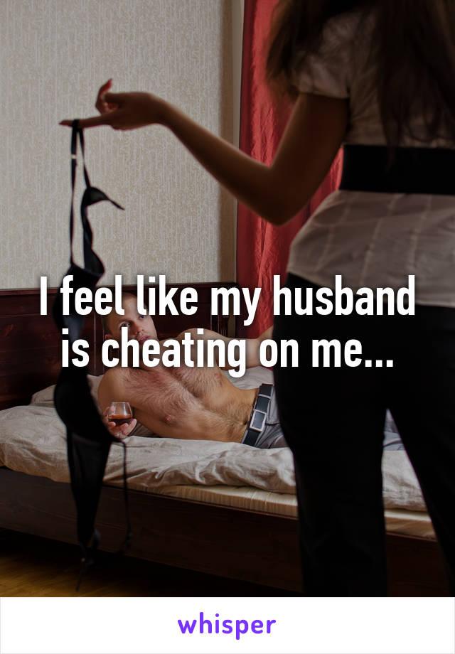 I feel like my husband is cheating on me...