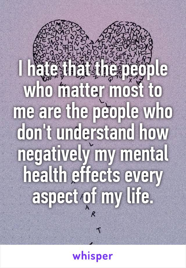 I hate that the people who matter most to me are the people who don't understand how negatively my mental health effects every aspect of my life.