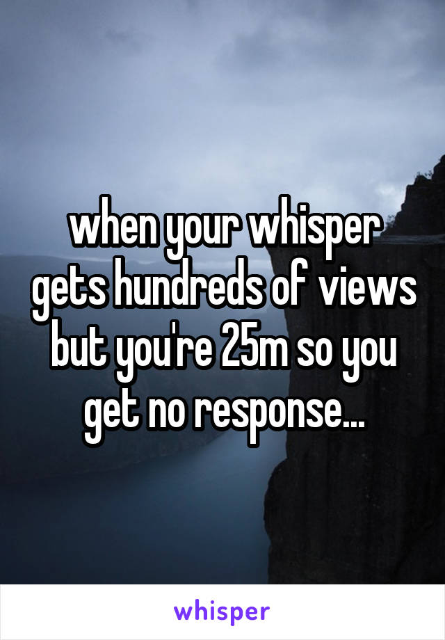 when your whisper gets hundreds of views but you're 25m so you get no response...