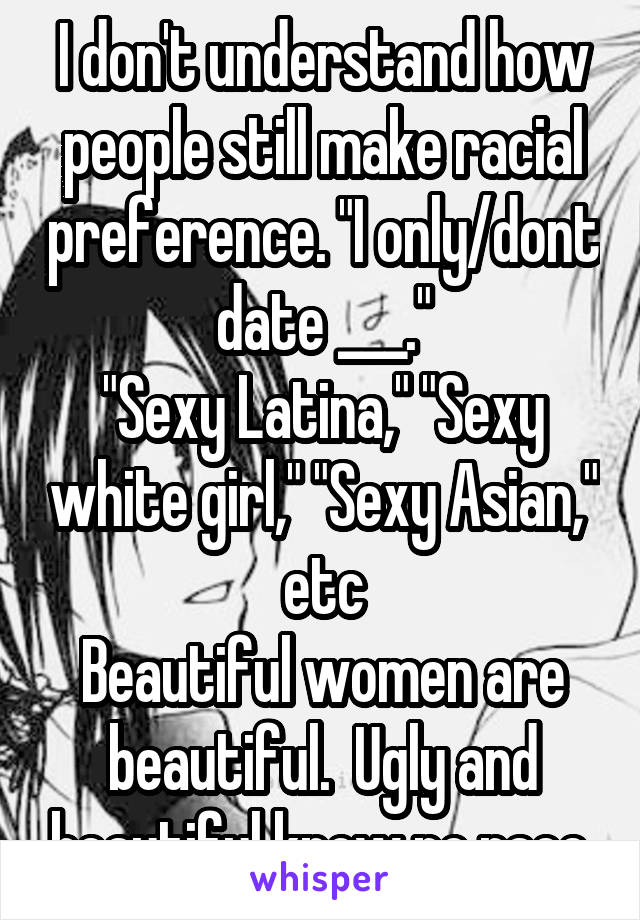 "I don't understand how people still make racial preference. ""I only/dont date ___."" ""Sexy Latina,"" ""Sexy white girl,"" ""Sexy Asian,"" etc Beautiful women are beautiful.  Ugly and beautiful know no race."