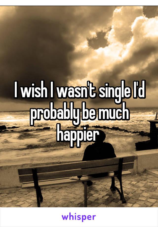 I wish I wasn't single I'd probably be much happier