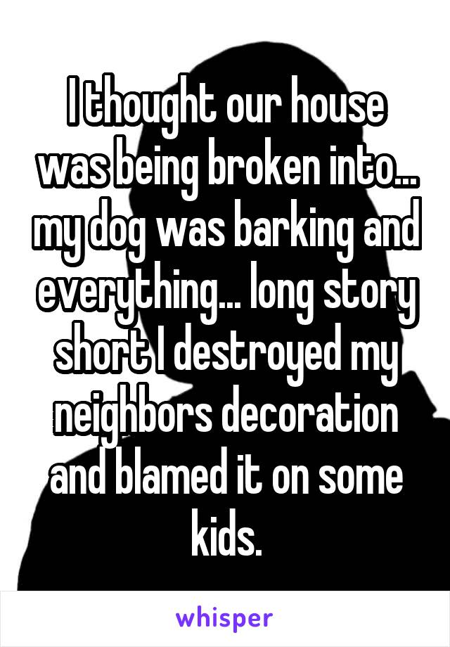 I thought our house was being broken into... my dog was barking and everything... long story short I destroyed my neighbors decoration and blamed it on some kids.