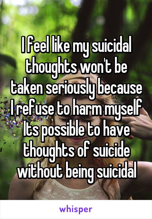 I feel like my suicidal thoughts won't be taken seriously because I refuse to harm myself Its possible to have thoughts of suicide without being suicidal