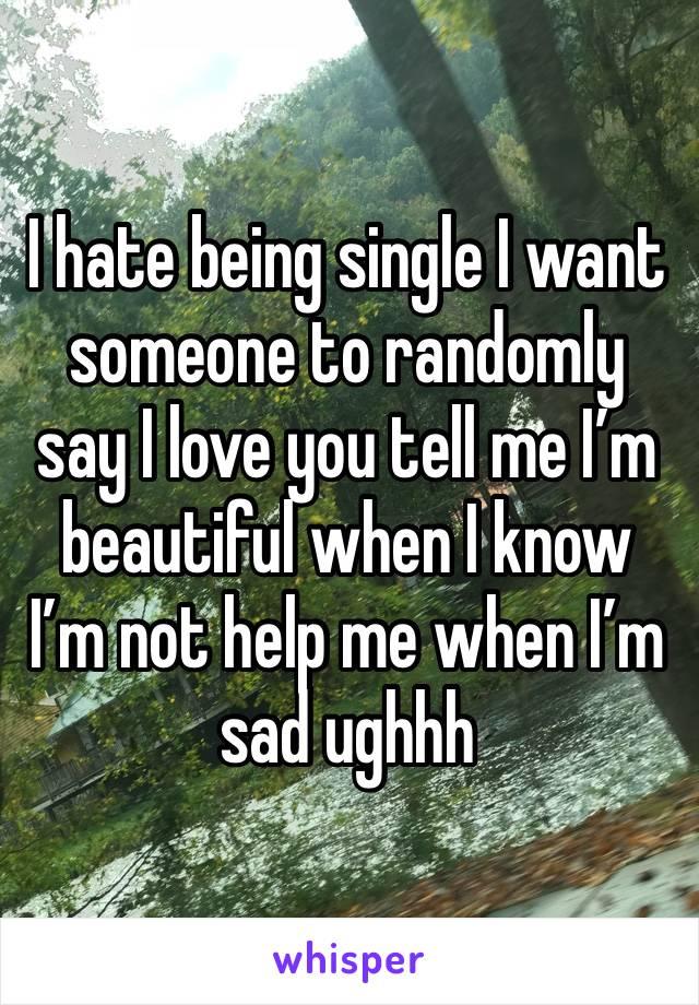 I hate being single I want someone to randomly say I love you tell me I'm beautiful when I know I'm not help me when I'm sad ughhh