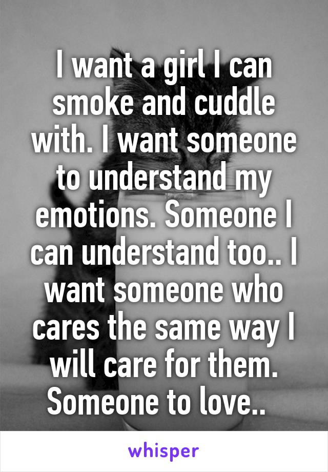 I want a girl I can smoke and cuddle with. I want someone to understand my emotions. Someone I can understand too.. I want someone who cares the same way I will care for them. Someone to love..
