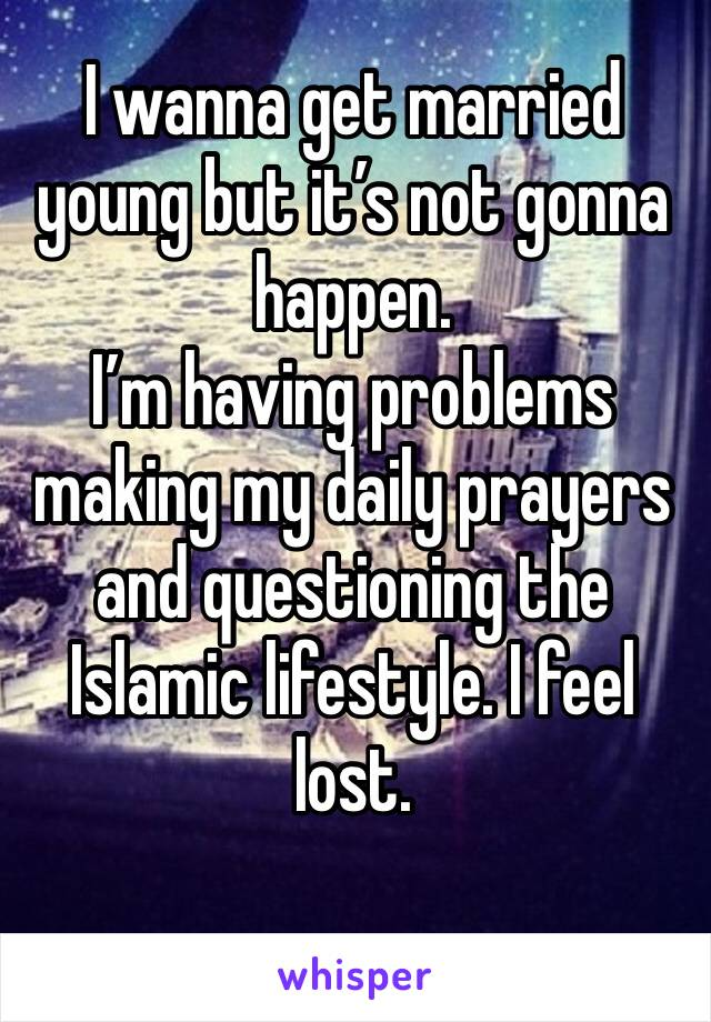 I wanna get married young but it's not gonna happen.  I'm having problems making my daily prayers and questioning the Islamic lifestyle. I feel lost.