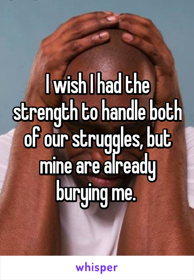 I wish I had the strength to handle both of our struggles, but mine are already burying me.