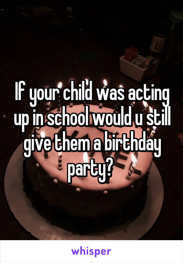 If your child was acting up in school would u still give them a birthday party?