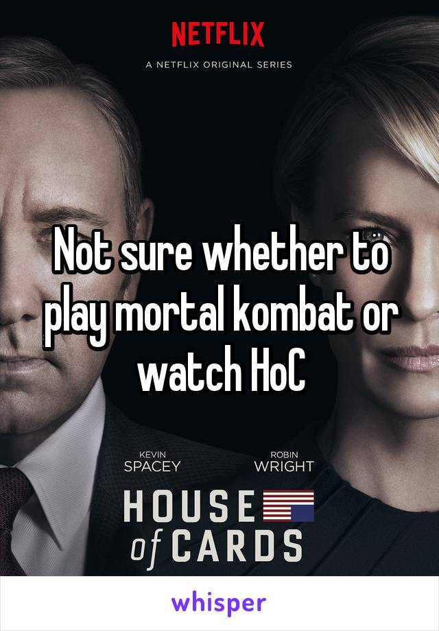 Not sure whether to play mortal kombat or watch HoC