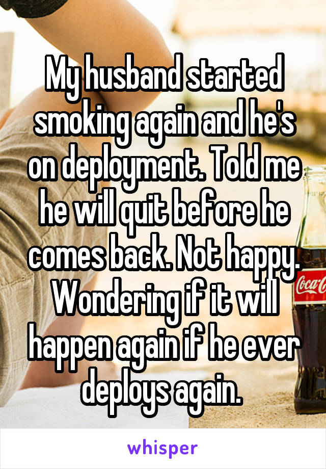 My husband started smoking again and he's on deployment. Told me he will quit before he comes back. Not happy. Wondering if it will happen again if he ever deploys again.