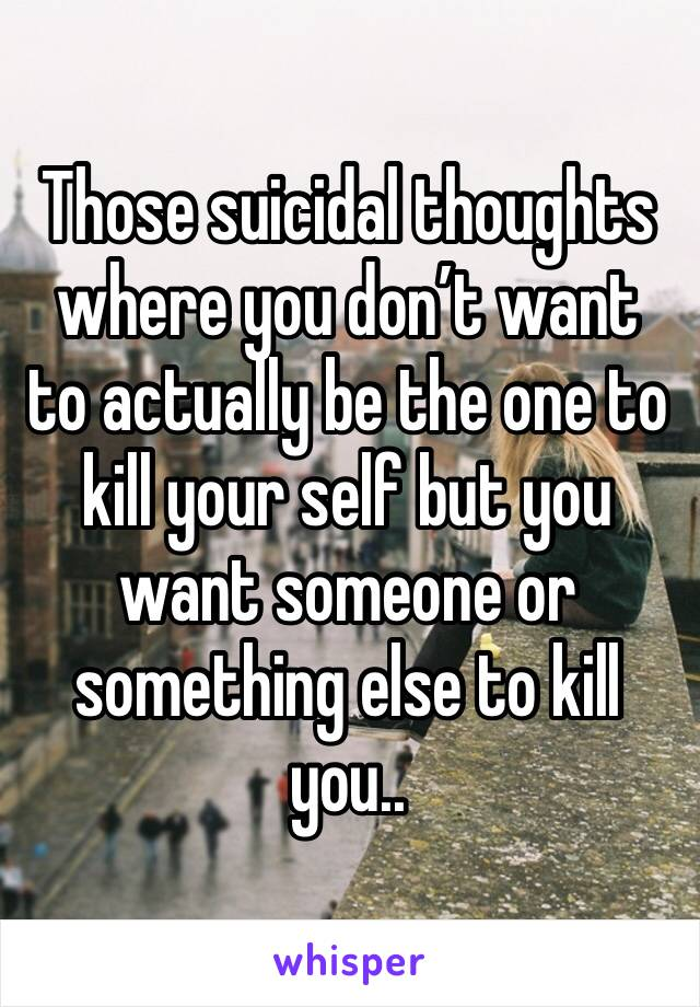 Those suicidal thoughts where you don't want to actually be the one to kill your self but you want someone or something else to kill you..