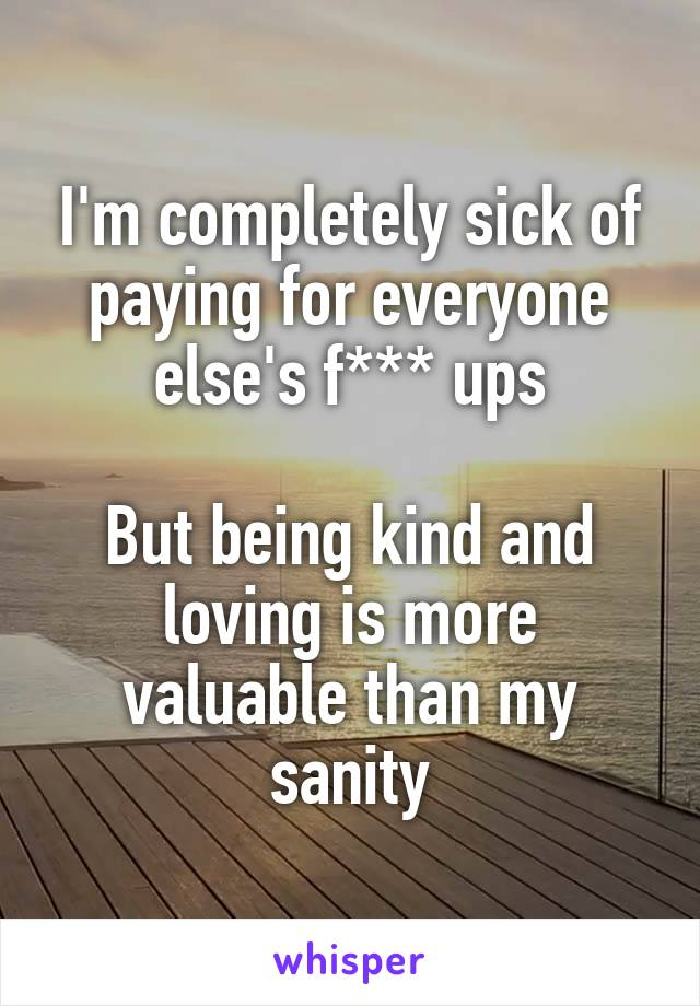 I'm completely sick of paying for everyone else's f*** ups  But being kind and loving is more valuable than my sanity