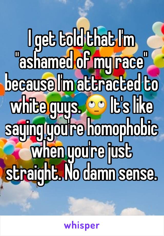 "I get told that I'm ""ashamed of my race"" because I'm attracted to white guys. 🙄 It's like saying you're homophobic when you're just straight. No damn sense."