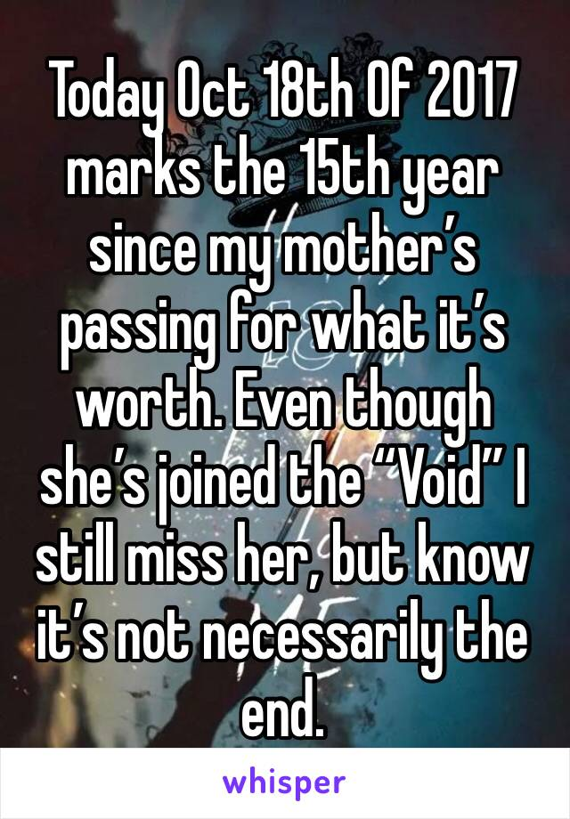 "Today Oct 18th Of 2017 marks the 15th year since my mother's passing for what it's worth. Even though she's joined the ""Void"" I still miss her, but know it's not necessarily the end."