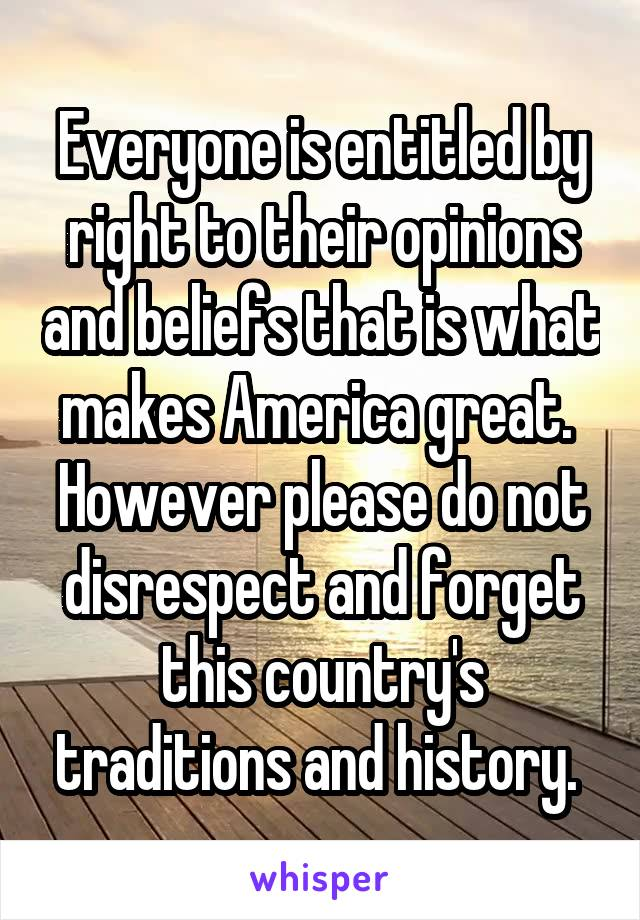 Everyone is entitled by right to their opinions and beliefs that is what makes America great.  However please do not disrespect and forget this country's traditions and history.