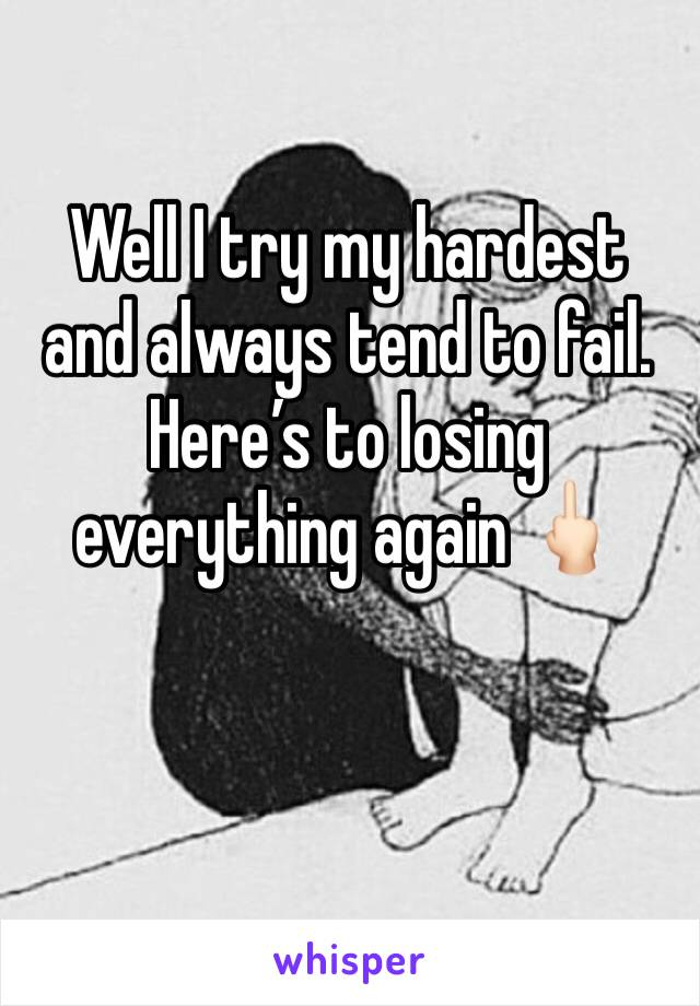 Well I try my hardest and always tend to fail. Here's to losing everything again 🖕🏻