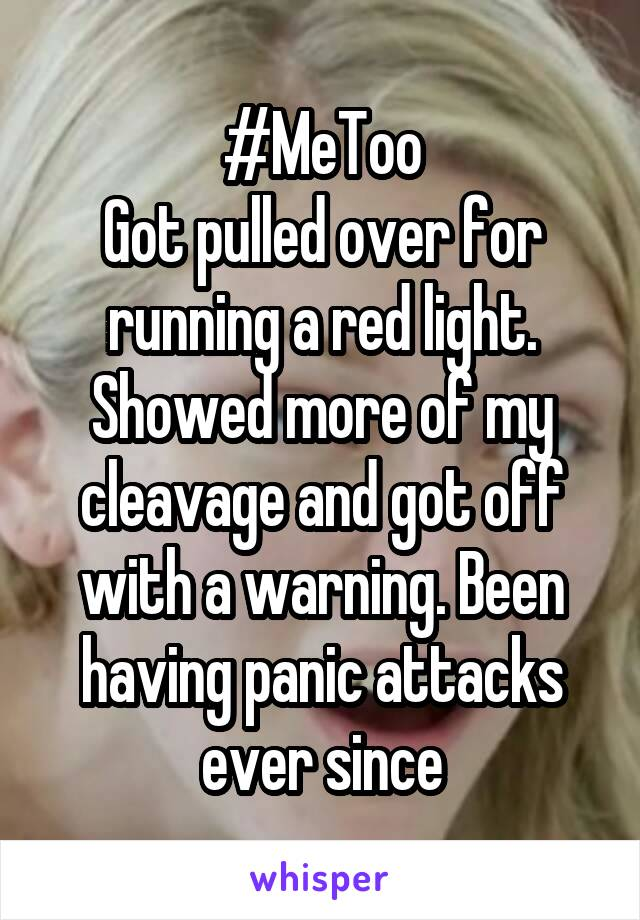 #MeToo Got pulled over for running a red light. Showed more of my cleavage and got off with a warning. Been having panic attacks ever since