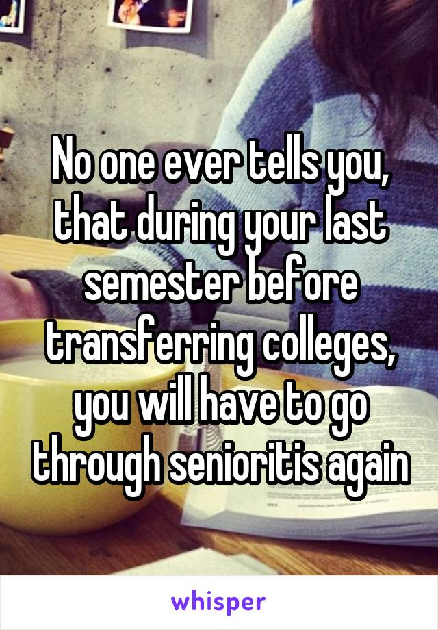No one ever tells you, that during your last semester before transferring colleges, you will have to go through senioritis again