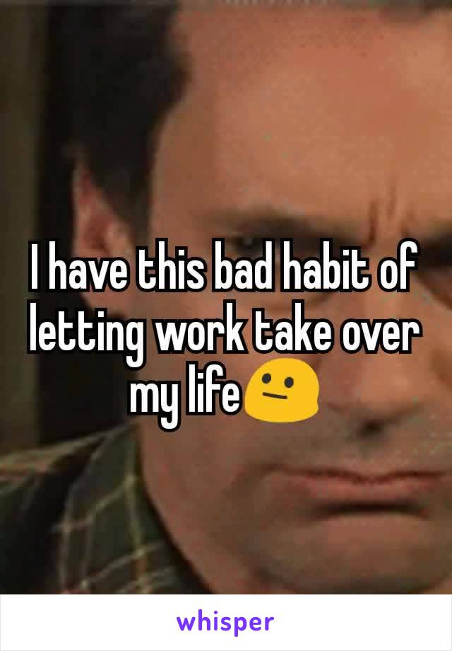 I have this bad habit of letting work take over my life😐