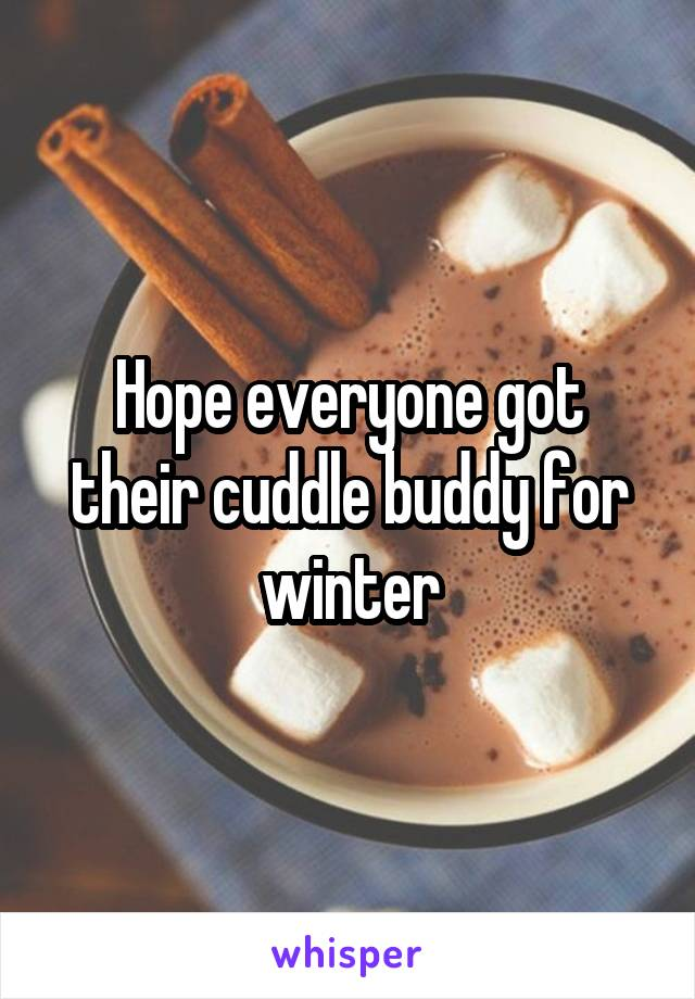 Hope everyone got their cuddle buddy for winter