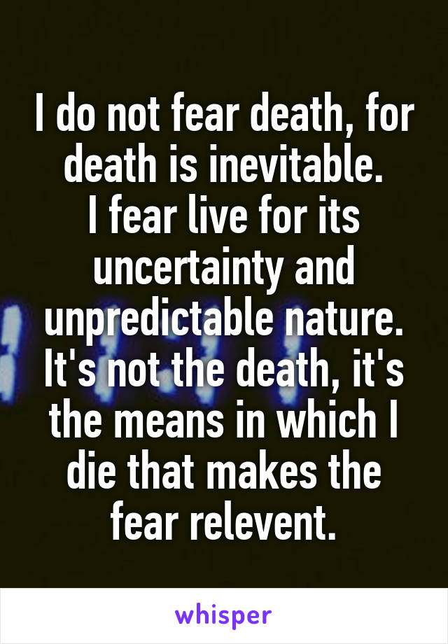 I do not fear death, for death is inevitable. I fear live for its uncertainty and unpredictable nature. It's not the death, it's the means in which I die that makes the fear relevent.