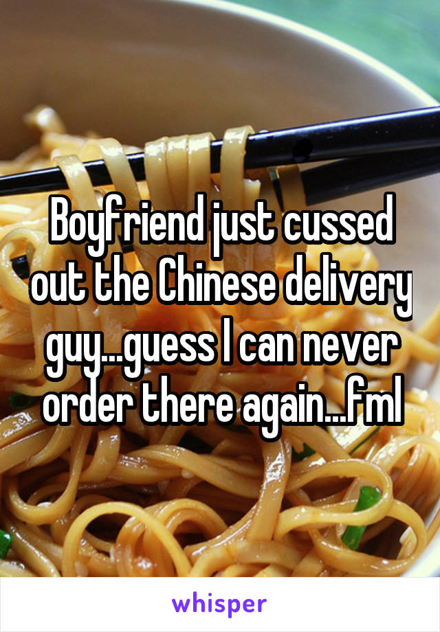 Boyfriend just cussed out the Chinese delivery guy...guess I can never order there again...fml
