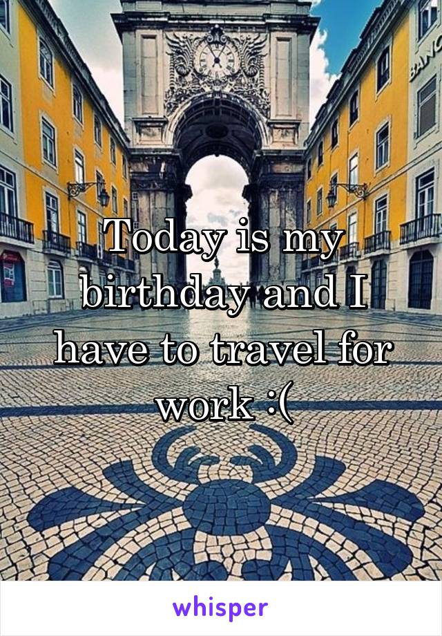 Today is my birthday and I have to travel for work :(