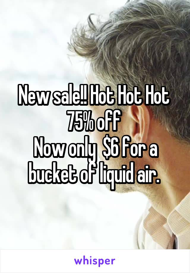 New sale!! Hot Hot Hot  75% off  Now only  $6 for a bucket of liquid air.