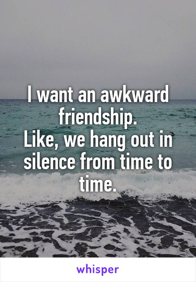 I want an awkward friendship. Like, we hang out in silence from time to time.