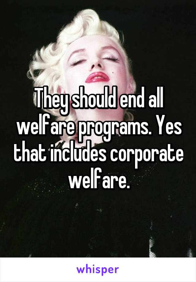 They should end all welfare programs. Yes that includes corporate welfare.