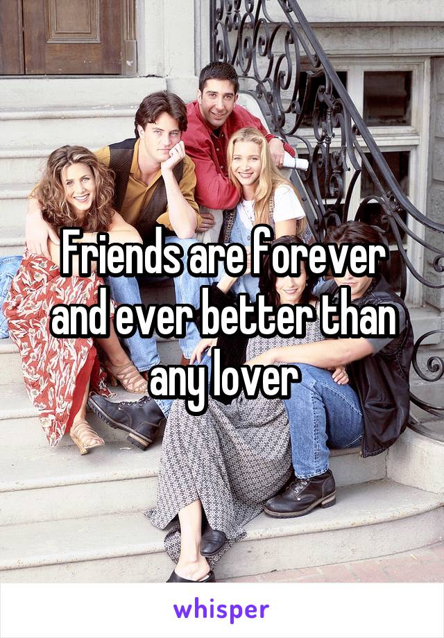 Friends are forever and ever better than any lover